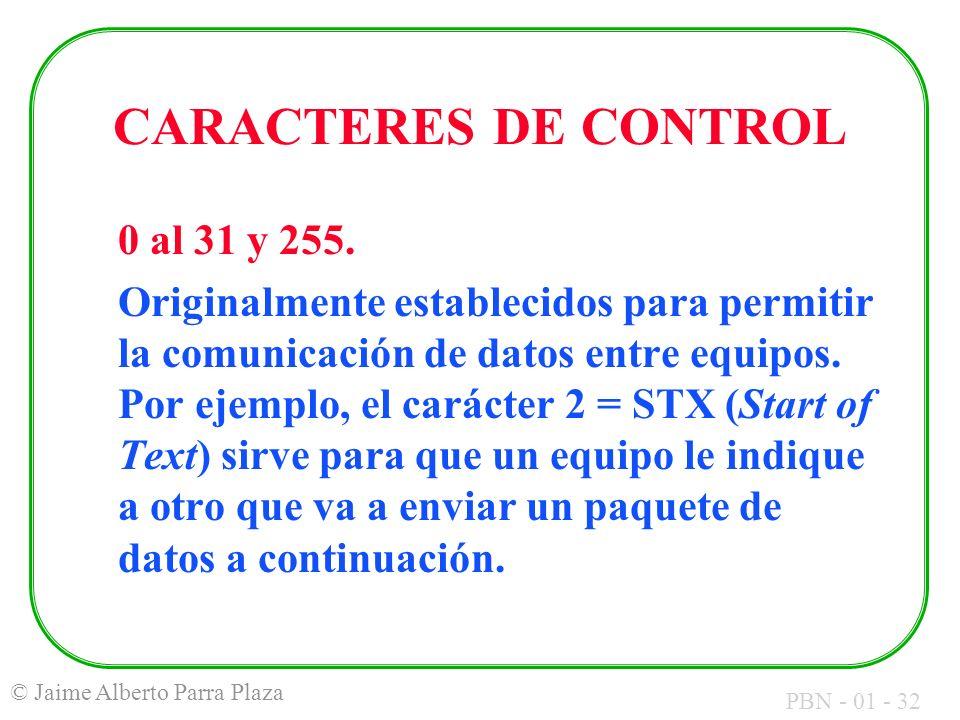 PBN - 01 - 32 © Jaime Alberto Parra Plaza CARACTERES DE CONTROL 0 al 31 y 255. Originalmente establecidos para permitir la comunicación de datos entre