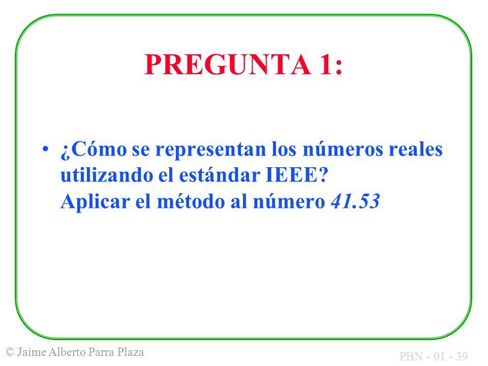 PBN - 01 - 39 © Jaime Alberto Parra Plaza PREGUNTA 1: ¿Cómo se representan los números reales utilizando el estándar IEEE? Aplicar el método al número