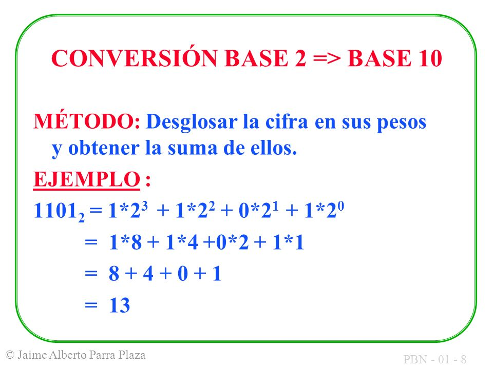 PBN - 01 - 9 © Jaime Alberto Parra Plaza CONVERSIÓN BASE 10 => BASE 2 MÉTODO: Dividir entre 2 hasta obtener un cociente de 0 y escribir los residuos en orden inverso.