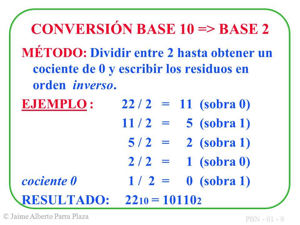 PBN - 01 - 9 © Jaime Alberto Parra Plaza CONVERSIÓN BASE 10 => BASE 2 MÉTODO: Dividir entre 2 hasta obtener un cociente de 0 y escribir los residuos e