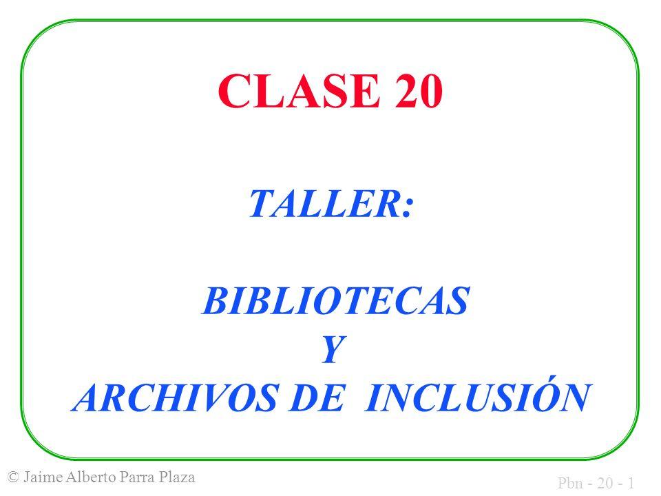 Pbn - 20 - 1 © Jaime Alberto Parra Plaza CLASE 20 TALLER: BIBLIOTECAS Y ARCHIVOS DE INCLUSIÓN