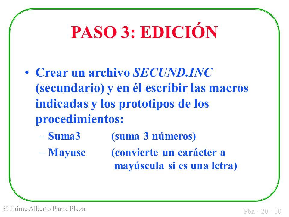 Pbn - 20 - 10 © Jaime Alberto Parra Plaza PASO 3: EDICIÓN Crear un archivo SECUND.INC (secundario) y en él escribir las macros indicadas y los prototipos de los procedimientos: –Suma3(suma 3 números) –Mayusc(convierte un carácter a mayúscula si es una letra)