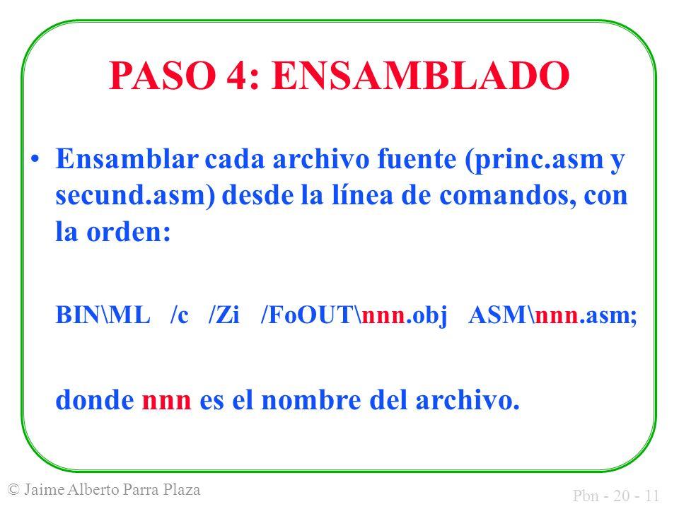 Pbn - 20 - 11 © Jaime Alberto Parra Plaza PASO 4: ENSAMBLADO Ensamblar cada archivo fuente (princ.asm y secund.asm) desde la línea de comandos, con la orden: BIN\ML /c /Zi /FoOUT\nnn.obj ASM\nnn.asm; donde nnn es el nombre del archivo.