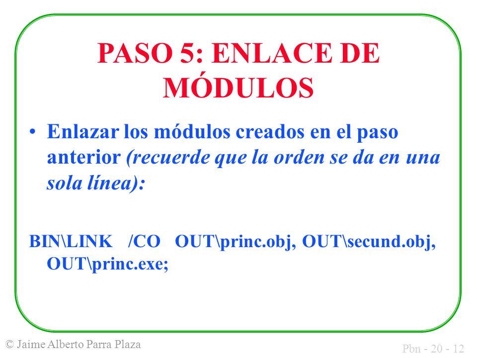 Pbn - 20 - 12 © Jaime Alberto Parra Plaza PASO 5: ENLACE DE MÓDULOS Enlazar los módulos creados en el paso anterior (recuerde que la orden se da en una sola línea): BIN\LINK /CO OUT\princ.obj, OUT\secund.obj, OUT\princ.exe;