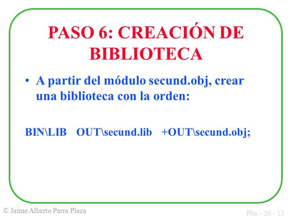 Pbn - 20 - 13 © Jaime Alberto Parra Plaza PASO 6: CREACIÓN DE BIBLIOTECA A partir del módulo secund.obj, crear una biblioteca con la orden: BIN\LIB OUT\secund.lib +OUT\secund.obj;