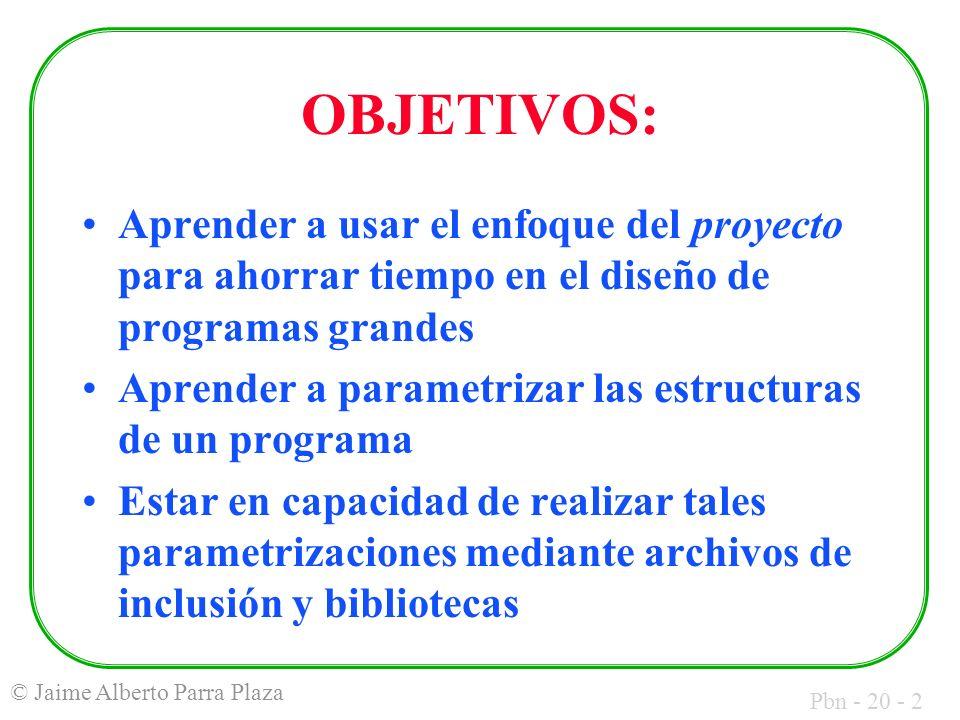 Pbn - 20 - 2 © Jaime Alberto Parra Plaza OBJETIVOS: Aprender a usar el enfoque del proyecto para ahorrar tiempo en el diseño de programas grandes Aprender a parametrizar las estructuras de un programa Estar en capacidad de realizar tales parametrizaciones mediante archivos de inclusión y bibliotecas