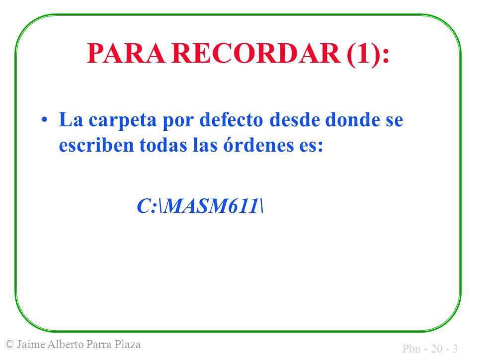 Pbn - 20 - 3 © Jaime Alberto Parra Plaza PARA RECORDAR (1): La carpeta por defecto desde donde se escriben todas las órdenes es: C:\MASM611\