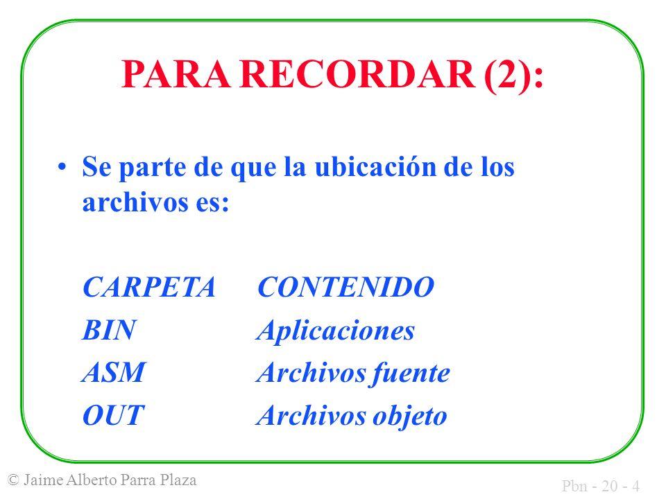 Pbn - 20 - 4 © Jaime Alberto Parra Plaza PARA RECORDAR (2): Se parte de que la ubicación de los archivos es: CARPETACONTENIDO BINAplicaciones ASMArchivos fuente OUTArchivos objeto