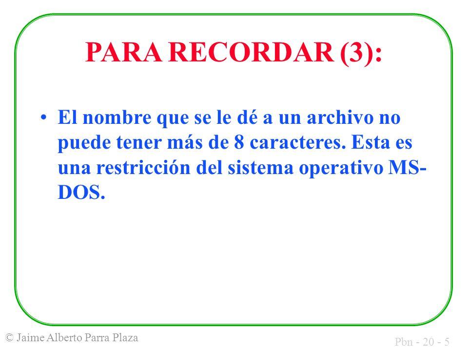 Pbn - 20 - 5 © Jaime Alberto Parra Plaza PARA RECORDAR (3): El nombre que se le dé a un archivo no puede tener más de 8 caracteres.
