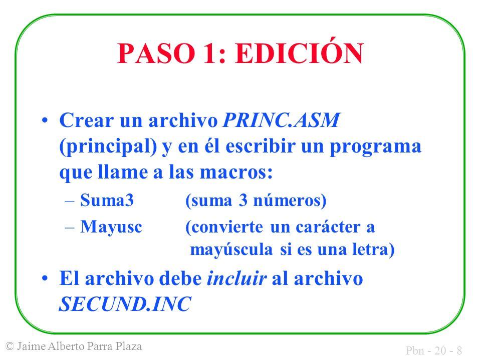 Pbn - 20 - 8 © Jaime Alberto Parra Plaza PASO 1: EDICIÓN Crear un archivo PRINC.ASM (principal) y en él escribir un programa que llame a las macros: –Suma3(suma 3 números) –Mayusc(convierte un carácter a mayúscula si es una letra) El archivo debe incluir al archivo SECUND.INC