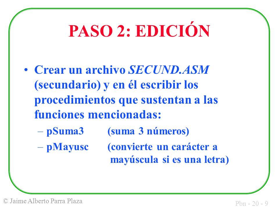 Pbn - 20 - 9 © Jaime Alberto Parra Plaza PASO 2: EDICIÓN Crear un archivo SECUND.ASM (secundario) y en él escribir los procedimientos que sustentan a las funciones mencionadas: –pSuma3(suma 3 números) –pMayusc(convierte un carácter a mayúscula si es una letra)