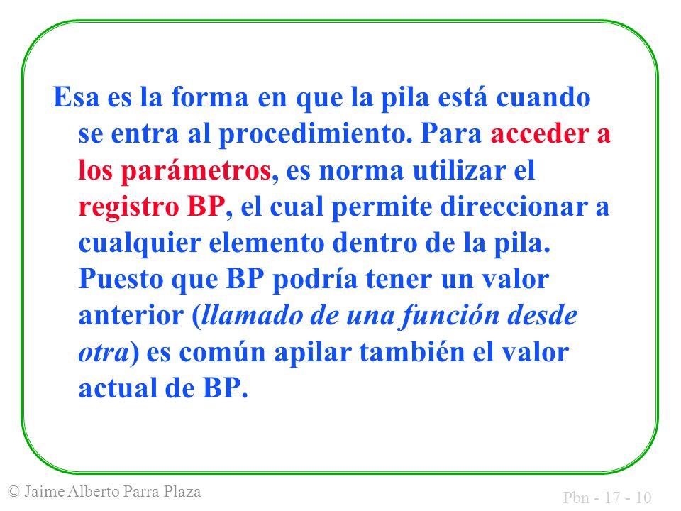 Pbn - 17 - 10 © Jaime Alberto Parra Plaza Esa es la forma en que la pila está cuando se entra al procedimiento. Para acceder a los parámetros, es norm