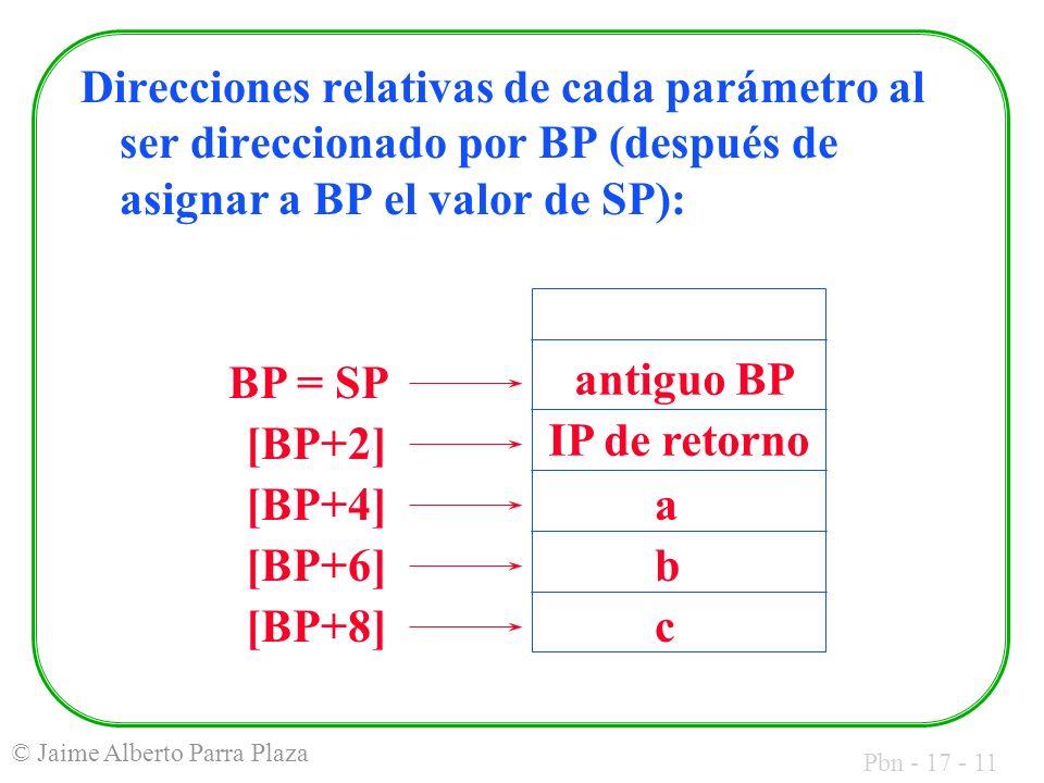 Pbn - 17 - 11 © Jaime Alberto Parra Plaza Direcciones relativas de cada parámetro al ser direccionado por BP (después de asignar a BP el valor de SP): c b a BP = SP IP de retorno antiguo BP [BP+2] [BP+4] [BP+6] [BP+8]