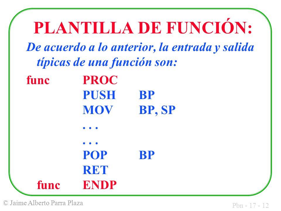 Pbn - 17 - 12 © Jaime Alberto Parra Plaza PLANTILLA DE FUNCIÓN: De acuerdo a lo anterior, la entrada y salida típicas de una función son: funcPROC PUS