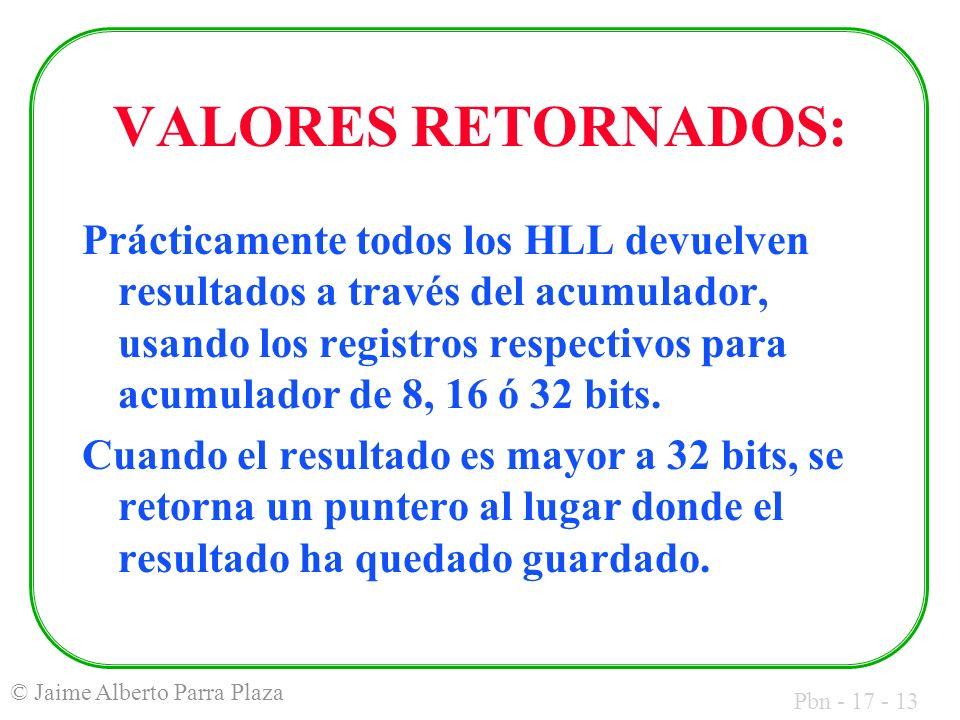 Pbn - 17 - 13 © Jaime Alberto Parra Plaza VALORES RETORNADOS: Prácticamente todos los HLL devuelven resultados a través del acumulador, usando los registros respectivos para acumulador de 8, 16 ó 32 bits.