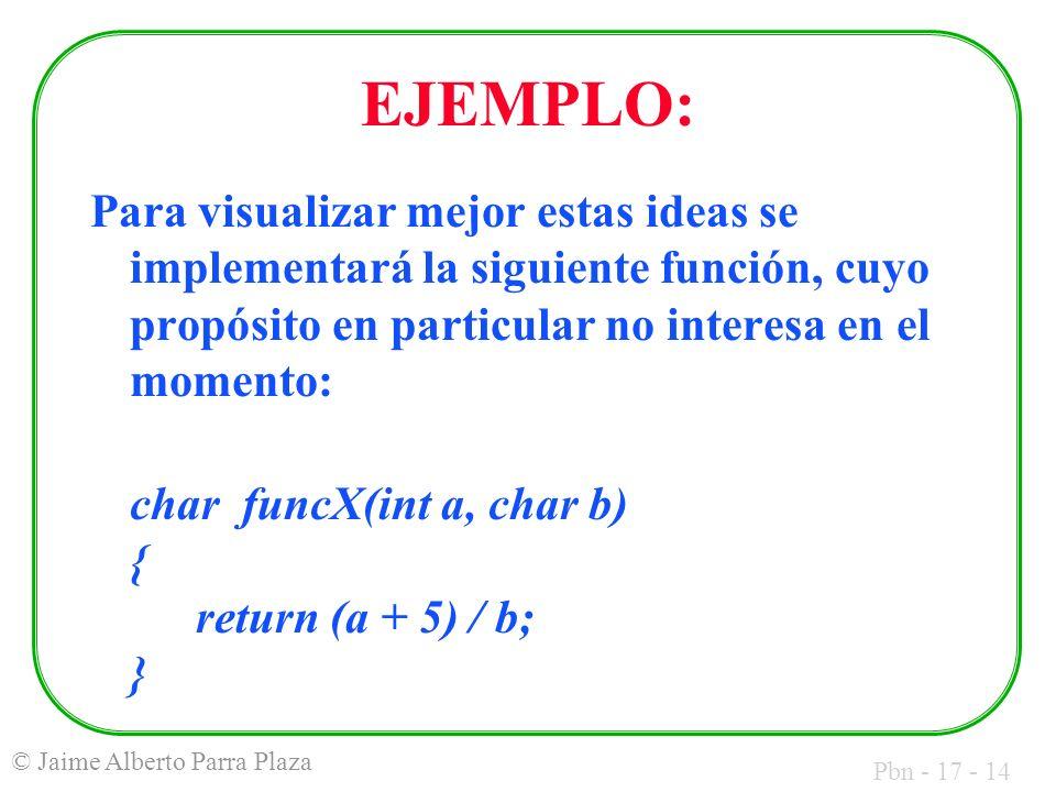 Pbn - 17 - 14 © Jaime Alberto Parra Plaza EJEMPLO: Para visualizar mejor estas ideas se implementará la siguiente función, cuyo propósito en particular no interesa en el momento: char funcX(int a, char b) { return (a + 5) / b; }