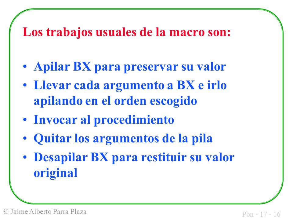 Pbn - 17 - 16 © Jaime Alberto Parra Plaza Los trabajos usuales de la macro son: Apilar BX para preservar su valor Llevar cada argumento a BX e irlo apilando en el orden escogido Invocar al procedimiento Quitar los argumentos de la pila Desapilar BX para restituir su valor original