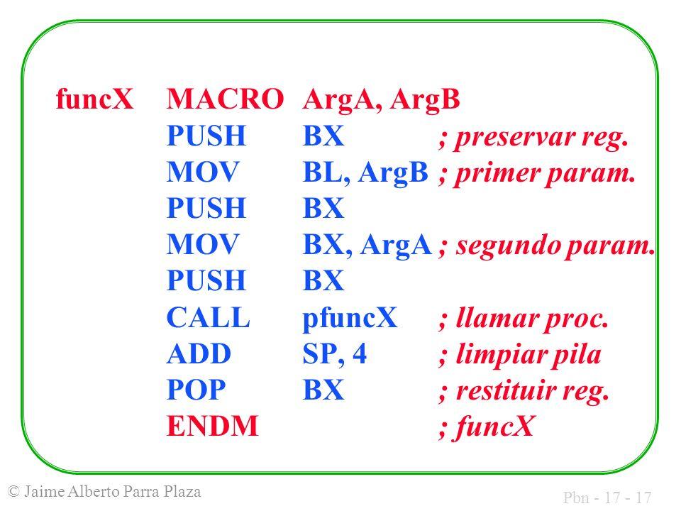 Pbn - 17 - 17 © Jaime Alberto Parra Plaza funcXMACROArgA, ArgB PUSHBX; preservar reg. MOVBL, ArgB; primer param. PUSHBX MOVBX, ArgA; segundo param. PU