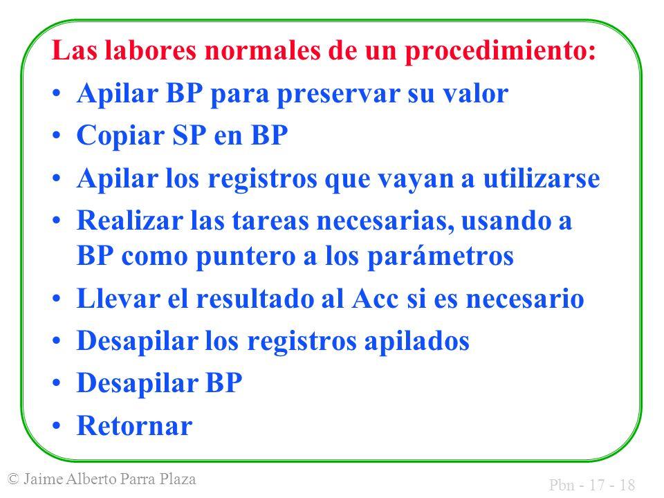 Pbn - 17 - 18 © Jaime Alberto Parra Plaza Las labores normales de un procedimiento: Apilar BP para preservar su valor Copiar SP en BP Apilar los registros que vayan a utilizarse Realizar las tareas necesarias, usando a BP como puntero a los parámetros Llevar el resultado al Acc si es necesario Desapilar los registros apilados Desapilar BP Retornar