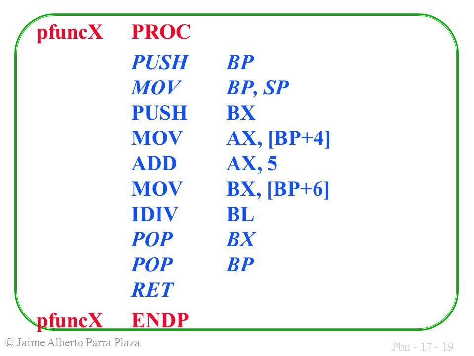 Pbn - 17 - 19 © Jaime Alberto Parra Plaza pfuncXPROC PUSHBP MOVBP, SP PUSHBX MOVAX, [BP+4] ADDAX, 5 MOVBX, [BP+6] IDIVBL POPBX POPBP RET pfuncXENDP