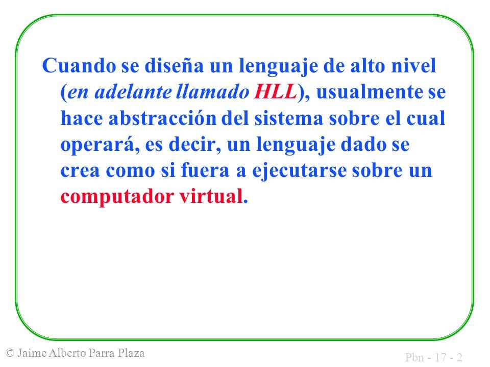 Pbn - 17 - 2 © Jaime Alberto Parra Plaza Cuando se diseña un lenguaje de alto nivel (en adelante llamado HLL), usualmente se hace abstracción del sistema sobre el cual operará, es decir, un lenguaje dado se crea como si fuera a ejecutarse sobre un computador virtual.