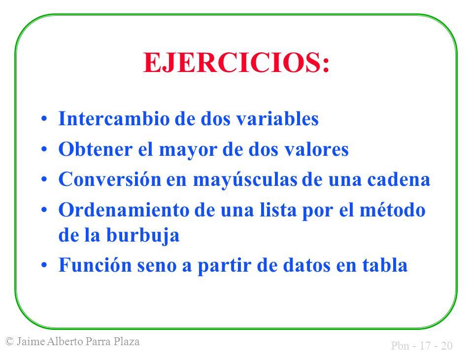 Pbn - 17 - 20 © Jaime Alberto Parra Plaza EJERCICIOS: Intercambio de dos variables Obtener el mayor de dos valores Conversión en mayúsculas de una cadena Ordenamiento de una lista por el método de la burbuja Función seno a partir de datos en tabla
