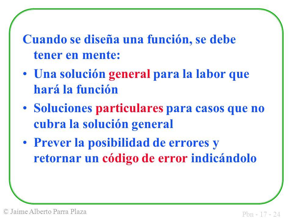 Pbn - 17 - 24 © Jaime Alberto Parra Plaza Cuando se diseña una función, se debe tener en mente: Una solución general para la labor que hará la función