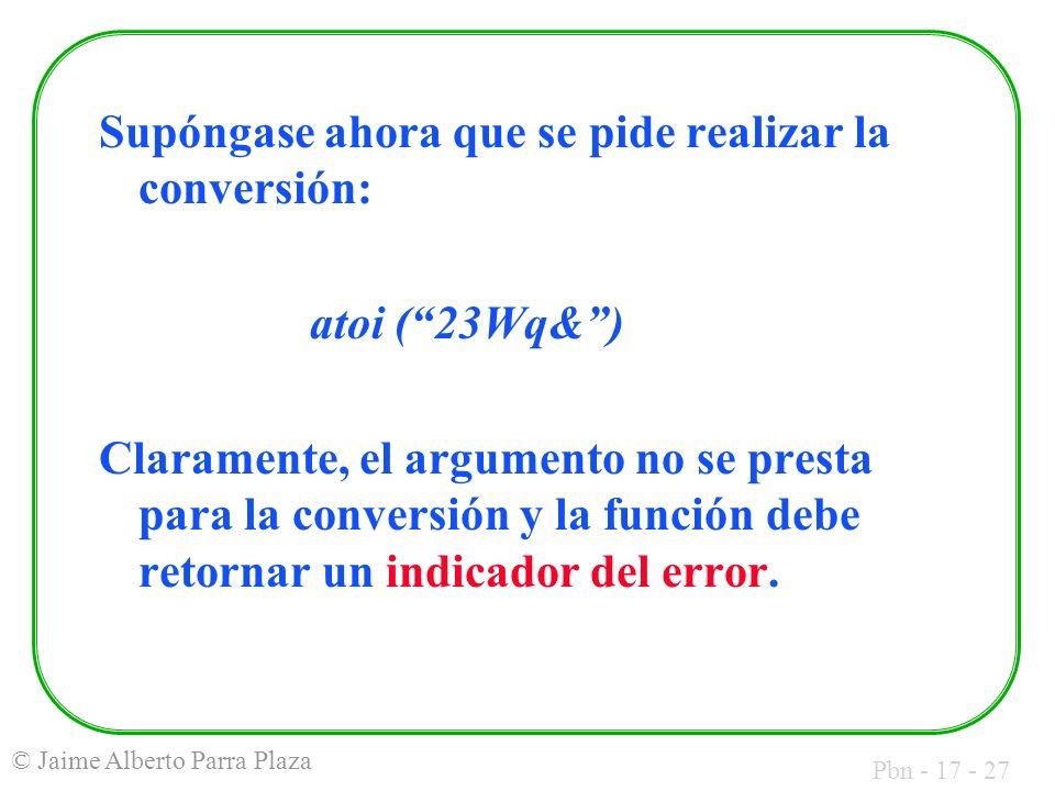 Pbn - 17 - 27 © Jaime Alberto Parra Plaza Supóngase ahora que se pide realizar la conversión: atoi (23Wq&) Claramente, el argumento no se presta para la conversión y la función debe retornar un indicador del error.