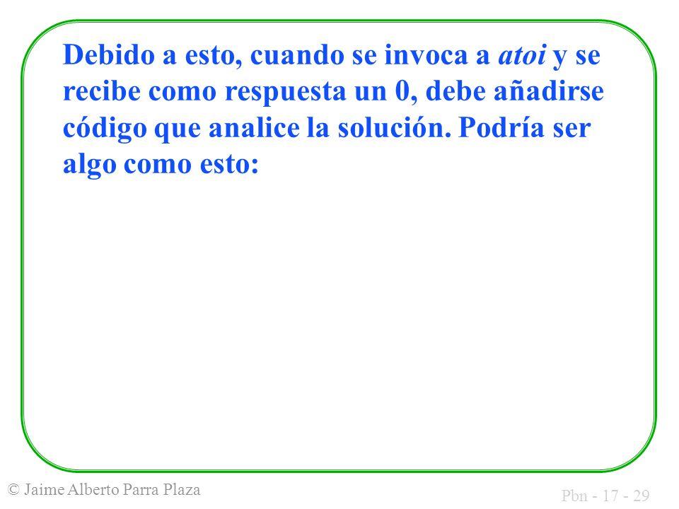 Pbn - 17 - 29 © Jaime Alberto Parra Plaza Debido a esto, cuando se invoca a atoi y se recibe como respuesta un 0, debe añadirse código que analice la
