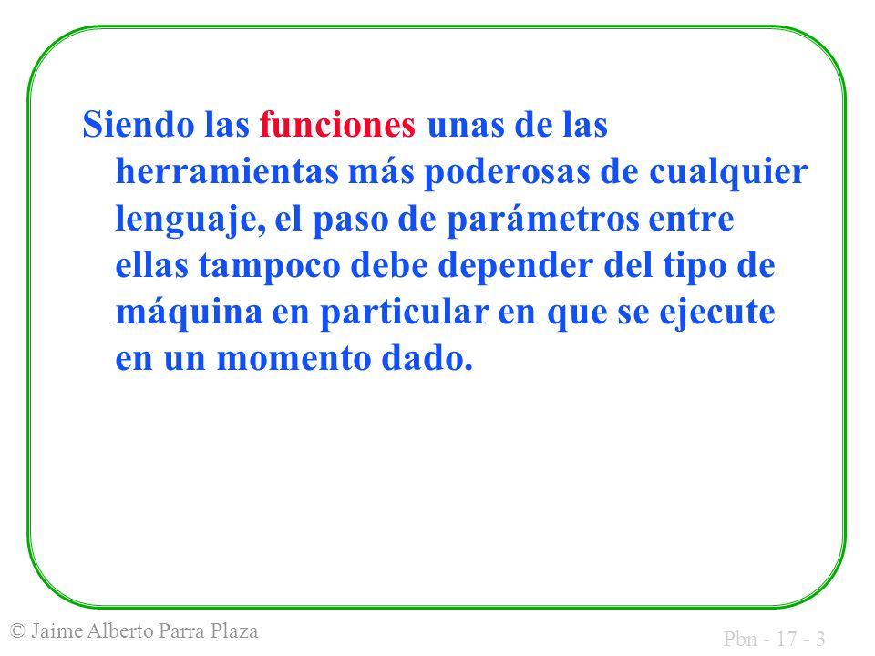 Pbn - 17 - 3 © Jaime Alberto Parra Plaza Siendo las funciones unas de las herramientas más poderosas de cualquier lenguaje, el paso de parámetros entre ellas tampoco debe depender del tipo de máquina en particular en que se ejecute en un momento dado.