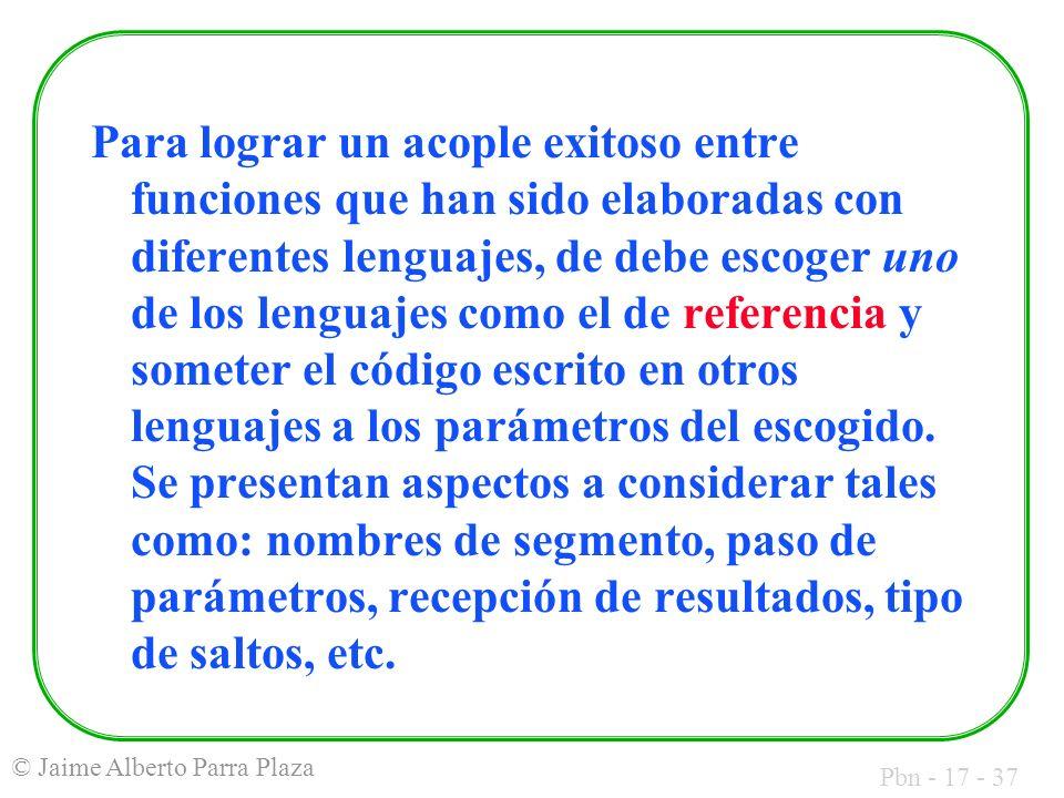 Pbn - 17 - 37 © Jaime Alberto Parra Plaza Para lograr un acople exitoso entre funciones que han sido elaboradas con diferentes lenguajes, de debe escoger uno de los lenguajes como el de referencia y someter el código escrito en otros lenguajes a los parámetros del escogido.