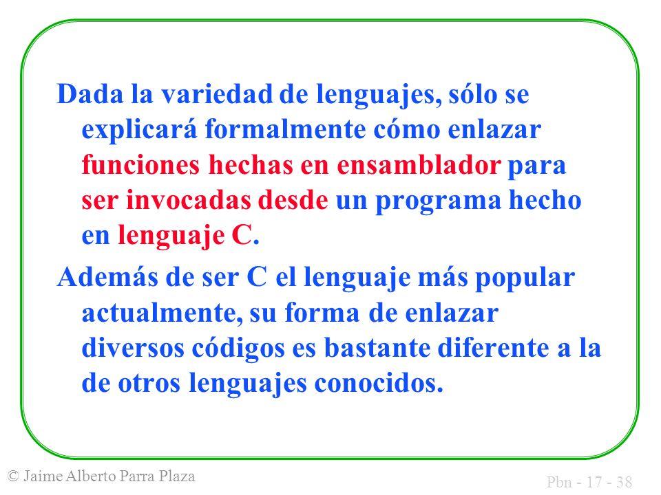 Pbn - 17 - 38 © Jaime Alberto Parra Plaza Dada la variedad de lenguajes, sólo se explicará formalmente cómo enlazar funciones hechas en ensamblador para ser invocadas desde un programa hecho en lenguaje C.