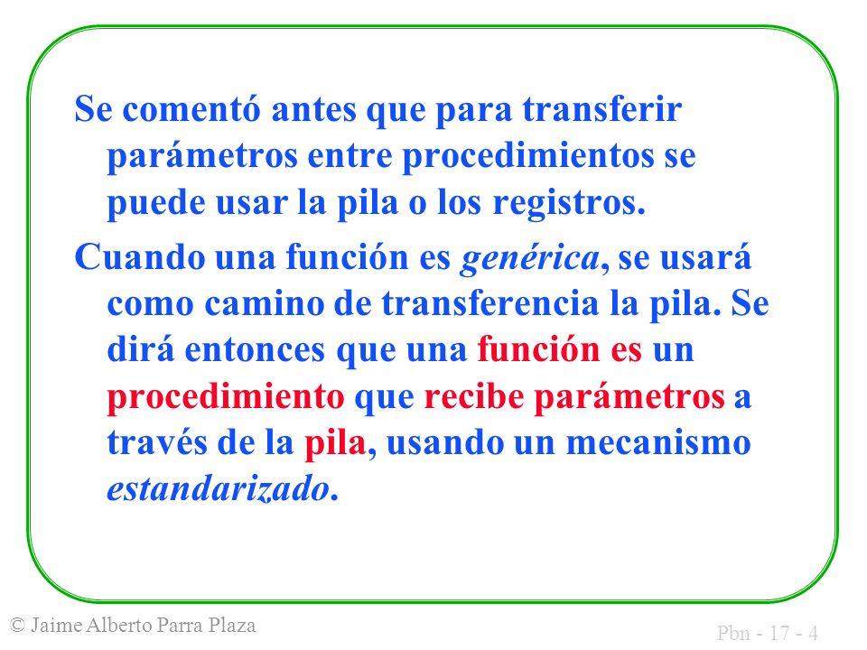 Pbn - 17 - 4 © Jaime Alberto Parra Plaza Se comentó antes que para transferir parámetros entre procedimientos se puede usar la pila o los registros. C