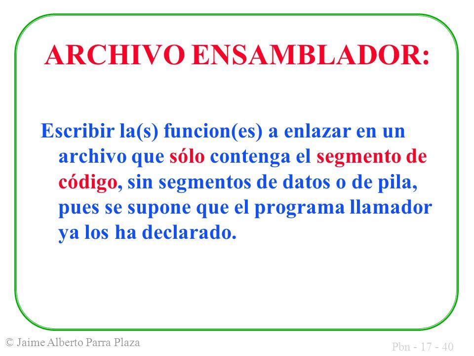 Pbn - 17 - 40 © Jaime Alberto Parra Plaza ARCHIVO ENSAMBLADOR: Escribir la(s) funcion(es) a enlazar en un archivo que sólo contenga el segmento de código, sin segmentos de datos o de pila, pues se supone que el programa llamador ya los ha declarado.