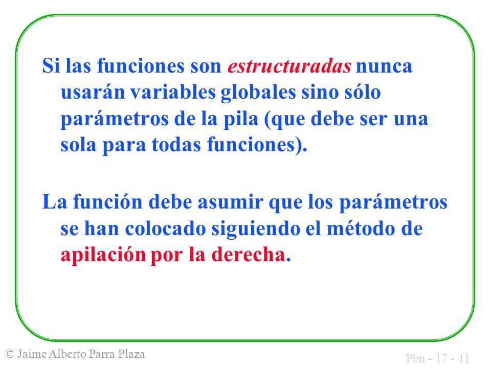 Pbn - 17 - 41 © Jaime Alberto Parra Plaza Si las funciones son estructuradas nunca usarán variables globales sino sólo parámetros de la pila (que debe ser una sola para todas funciones).