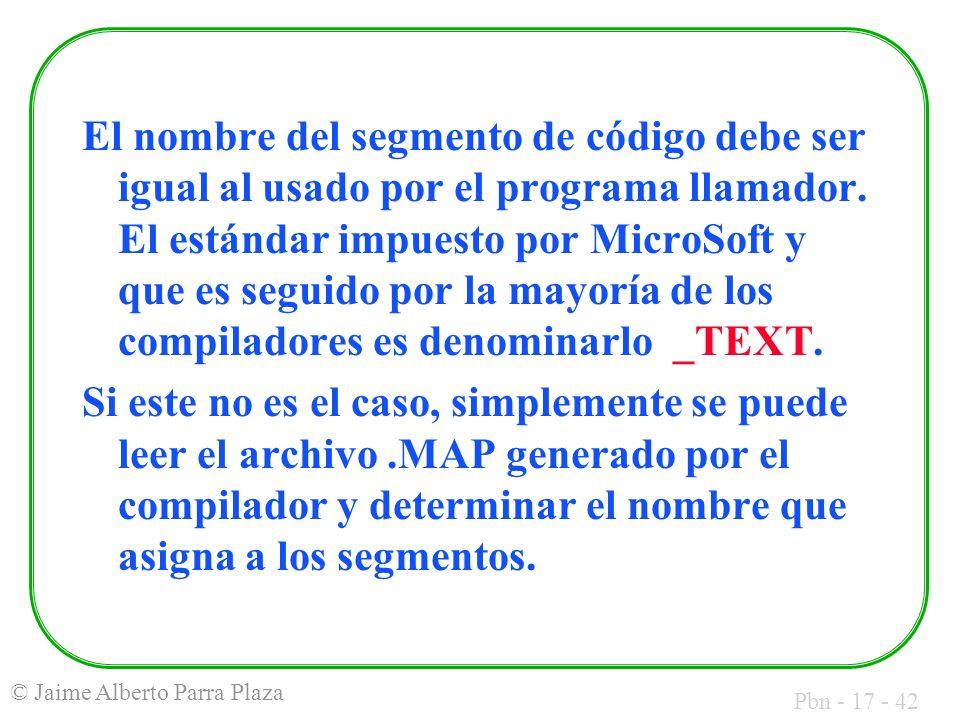 Pbn - 17 - 42 © Jaime Alberto Parra Plaza El nombre del segmento de código debe ser igual al usado por el programa llamador. El estándar impuesto por