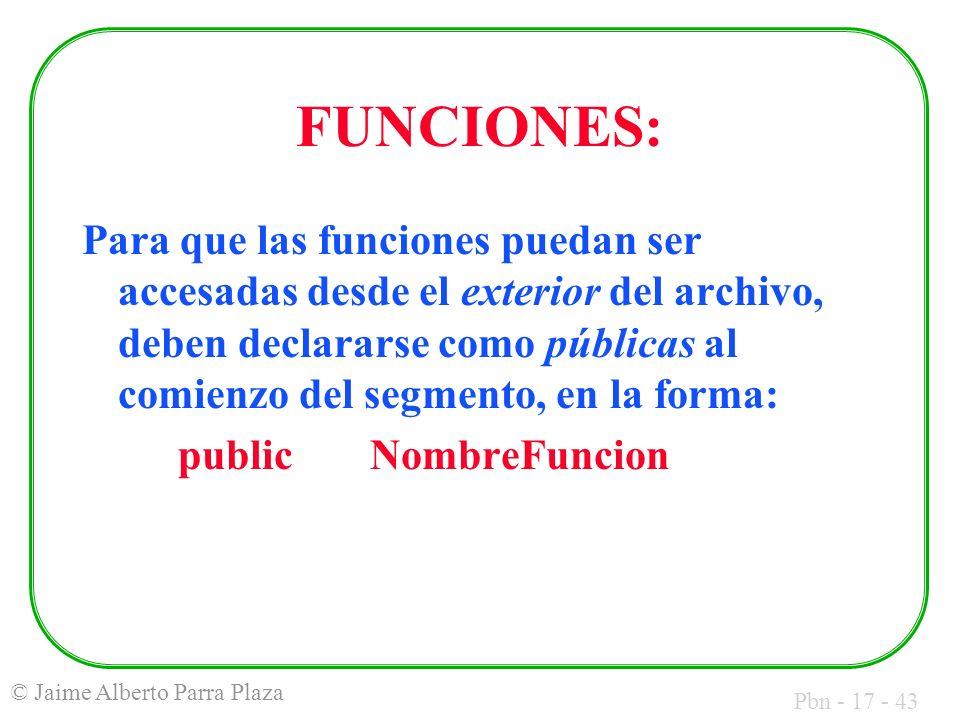 Pbn - 17 - 43 © Jaime Alberto Parra Plaza FUNCIONES: Para que las funciones puedan ser accesadas desde el exterior del archivo, deben declararse como públicas al comienzo del segmento, en la forma: publicNombreFuncion