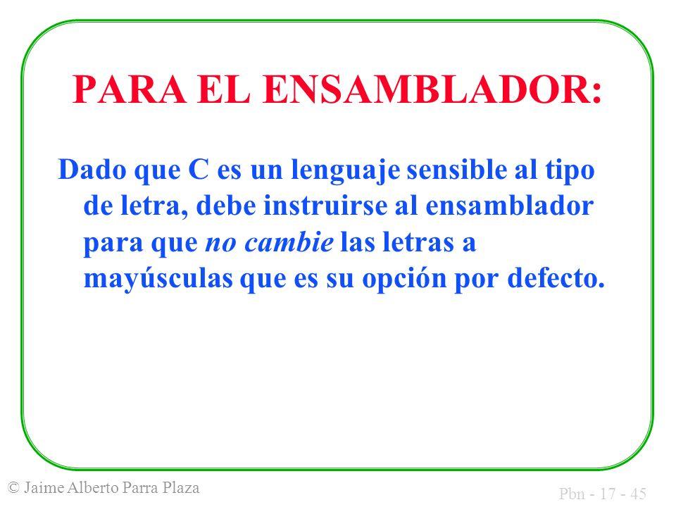 Pbn - 17 - 45 © Jaime Alberto Parra Plaza PARA EL ENSAMBLADOR: Dado que C es un lenguaje sensible al tipo de letra, debe instruirse al ensamblador par