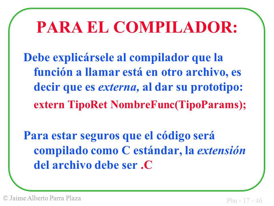 Pbn - 17 - 46 © Jaime Alberto Parra Plaza PARA EL COMPILADOR: Debe explicársele al compilador que la función a llamar está en otro archivo, es decir q
