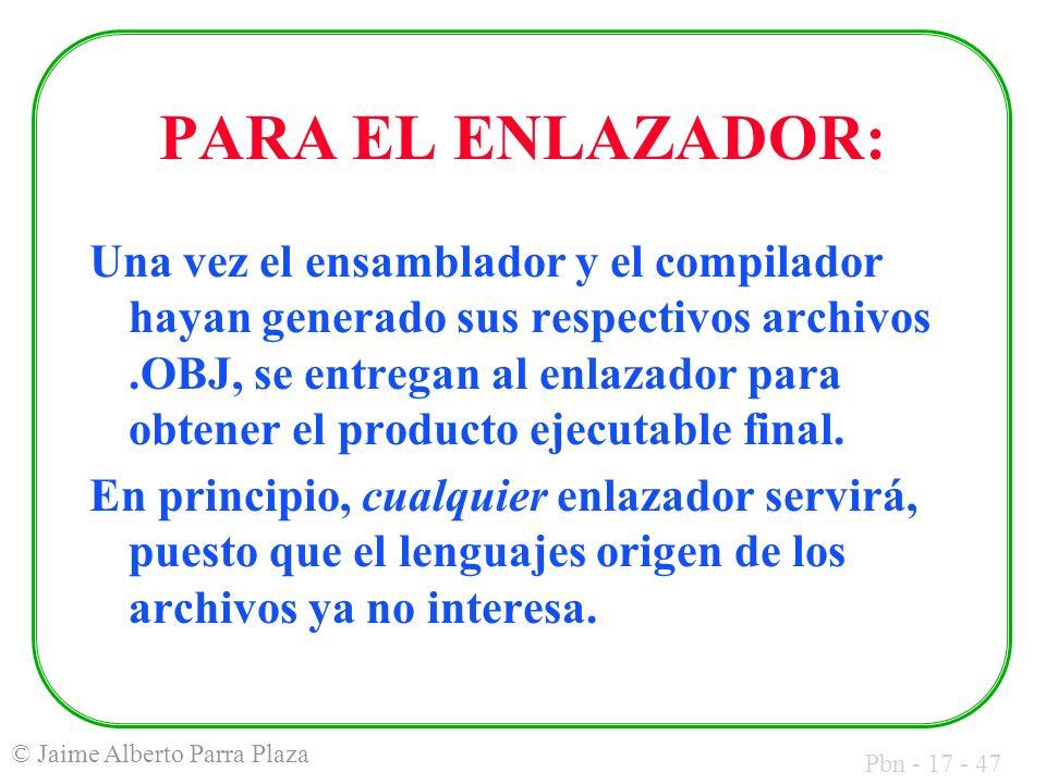 Pbn - 17 - 47 © Jaime Alberto Parra Plaza PARA EL ENLAZADOR: Una vez el ensamblador y el compilador hayan generado sus respectivos archivos.OBJ, se en
