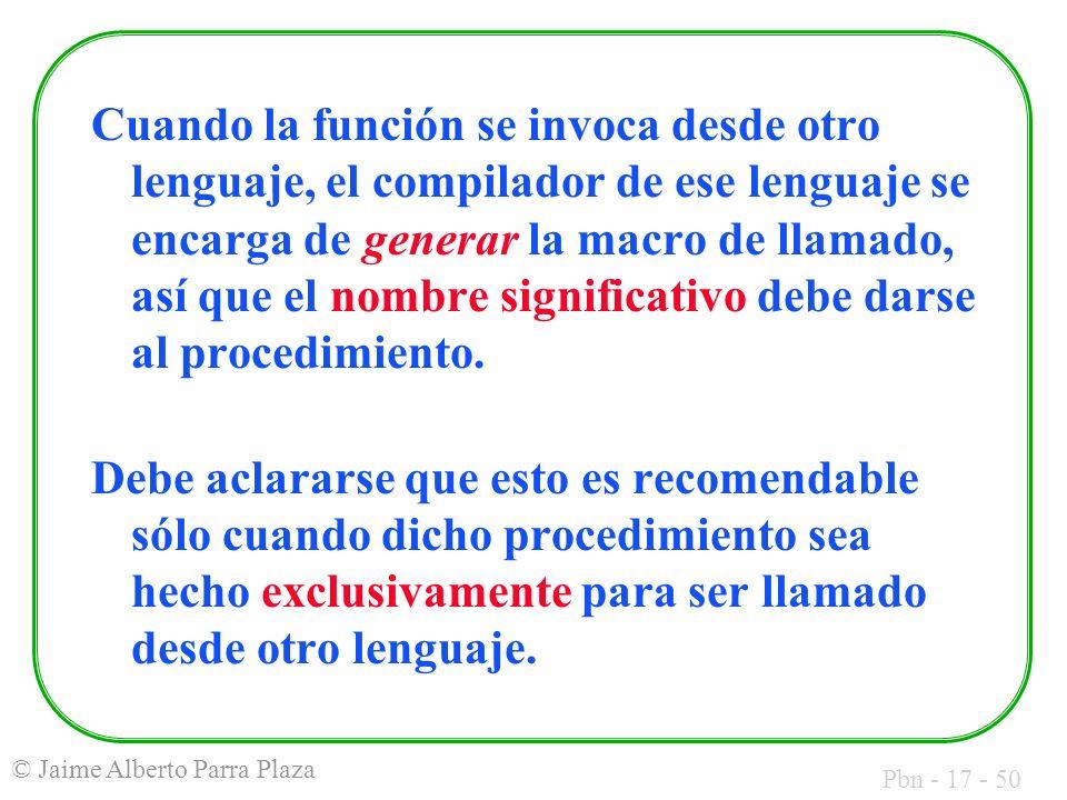 Pbn - 17 - 50 © Jaime Alberto Parra Plaza Cuando la función se invoca desde otro lenguaje, el compilador de ese lenguaje se encarga de generar la macr
