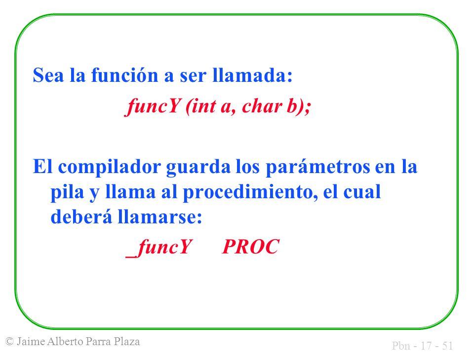 Pbn - 17 - 51 © Jaime Alberto Parra Plaza Sea la función a ser llamada: funcY (int a, char b); El compilador guarda los parámetros en la pila y llama al procedimiento, el cual deberá llamarse: _funcYPROC