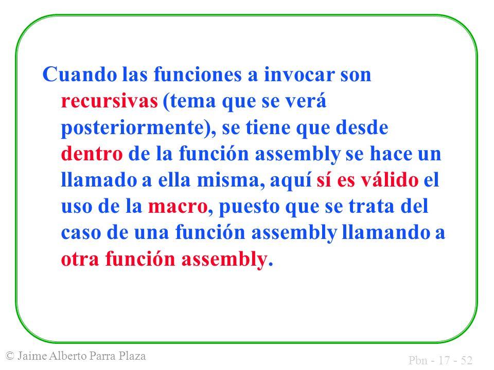 Pbn - 17 - 52 © Jaime Alberto Parra Plaza Cuando las funciones a invocar son recursivas (tema que se verá posteriormente), se tiene que desde dentro de la función assembly se hace un llamado a ella misma, aquí sí es válido el uso de la macro, puesto que se trata del caso de una función assembly llamando a otra función assembly.