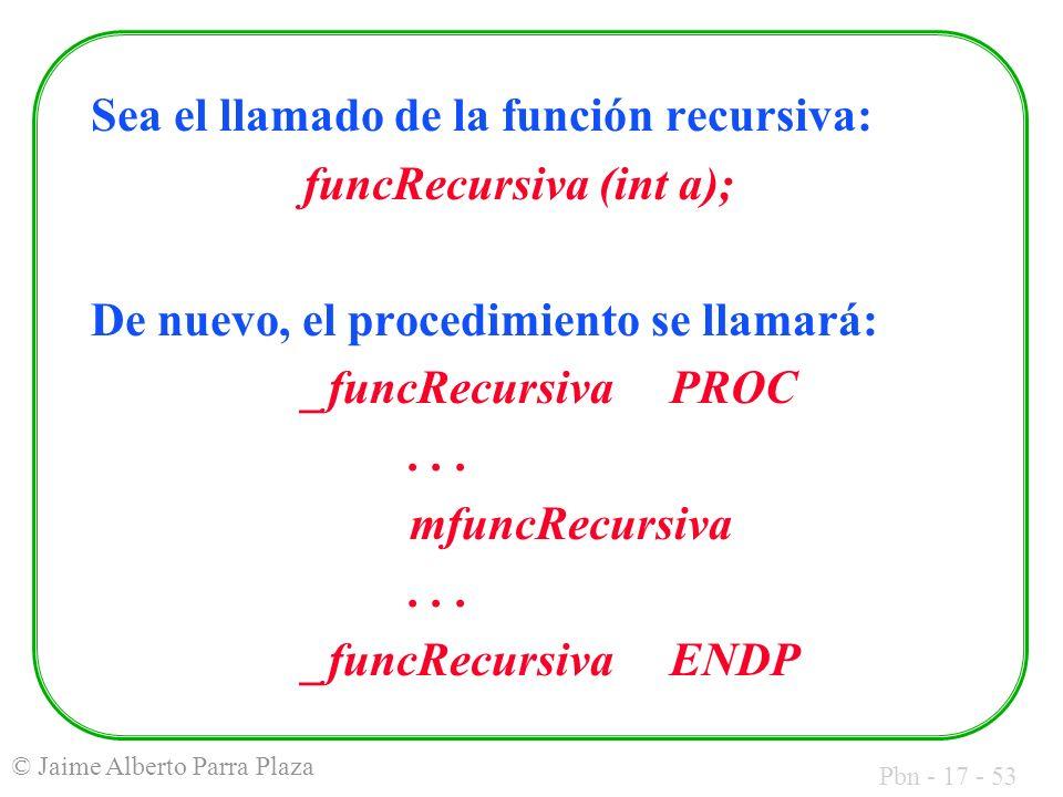 Pbn - 17 - 53 © Jaime Alberto Parra Plaza Sea el llamado de la función recursiva: funcRecursiva (int a); De nuevo, el procedimiento se llamará: _funcRecursiva PROC...