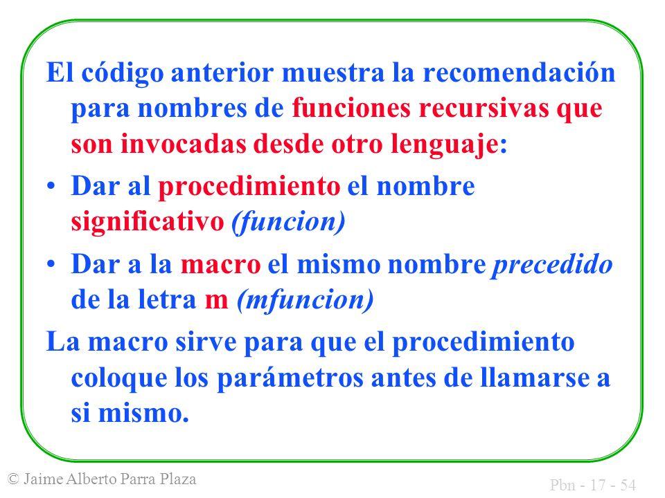 Pbn - 17 - 54 © Jaime Alberto Parra Plaza El código anterior muestra la recomendación para nombres de funciones recursivas que son invocadas desde otro lenguaje: Dar al procedimiento el nombre significativo (funcion) Dar a la macro el mismo nombre precedido de la letra m (mfuncion) La macro sirve para que el procedimiento coloque los parámetros antes de llamarse a si mismo.