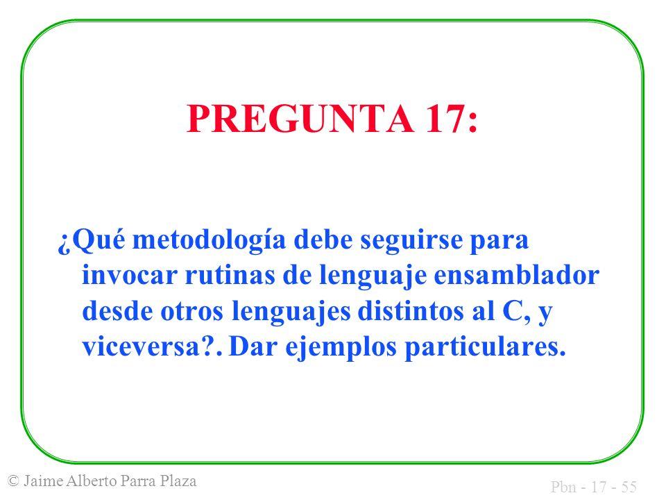 Pbn - 17 - 55 © Jaime Alberto Parra Plaza PREGUNTA 17: ¿Qué metodología debe seguirse para invocar rutinas de lenguaje ensamblador desde otros lenguajes distintos al C, y viceversa .