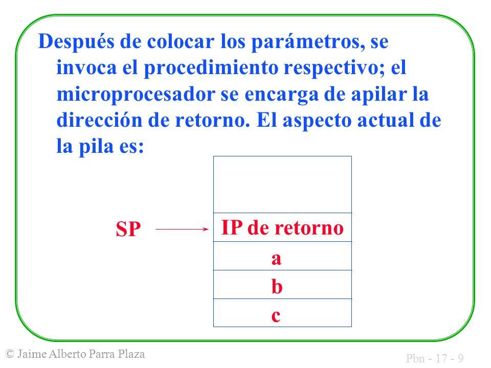 Pbn - 17 - 9 © Jaime Alberto Parra Plaza Después de colocar los parámetros, se invoca el procedimiento respectivo; el microprocesador se encarga de apilar la dirección de retorno.