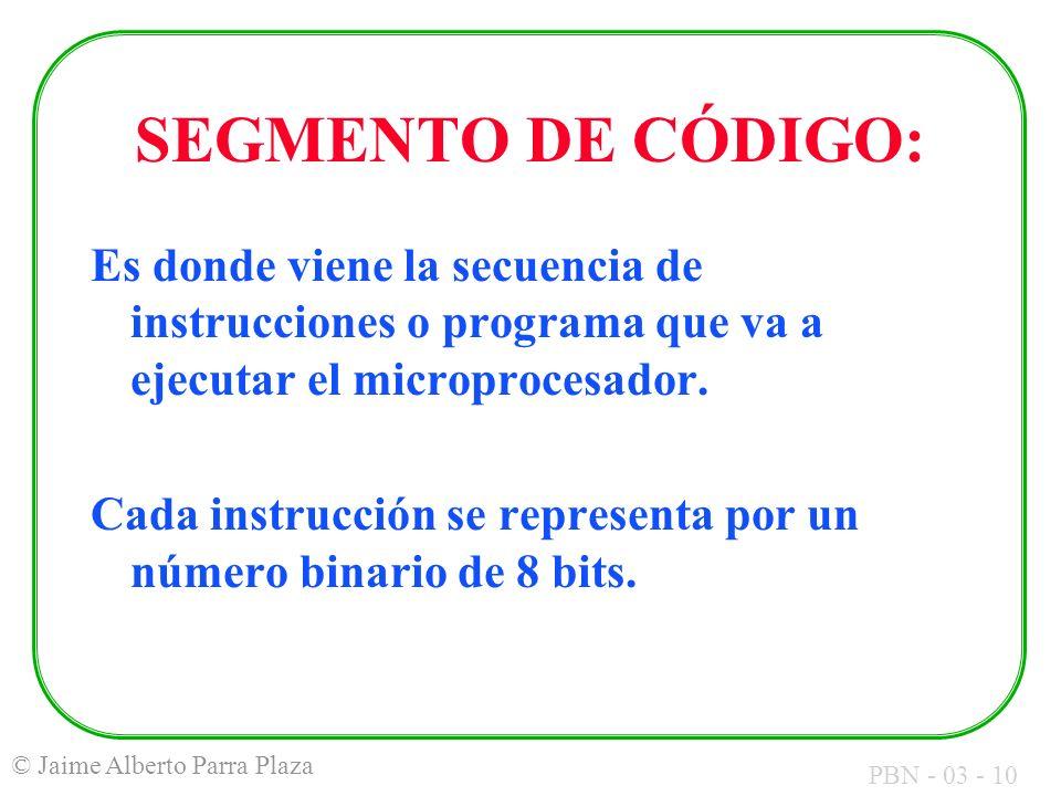 PBN - 03 - 10 © Jaime Alberto Parra Plaza SEGMENTO DE CÓDIGO: Es donde viene la secuencia de instrucciones o programa que va a ejecutar el microproces