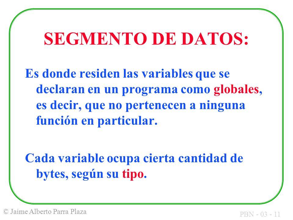 PBN - 03 - 11 © Jaime Alberto Parra Plaza SEGMENTO DE DATOS: Es donde residen las variables que se declaran en un programa como globales, es decir, qu