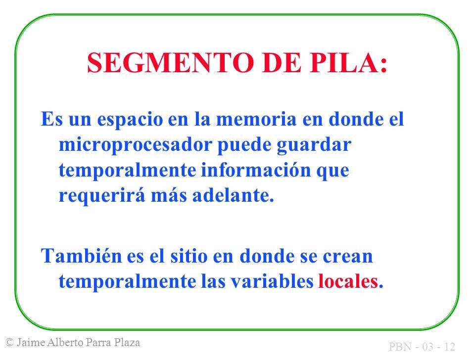 PBN - 03 - 12 © Jaime Alberto Parra Plaza SEGMENTO DE PILA: Es un espacio en la memoria en donde el microprocesador puede guardar temporalmente inform